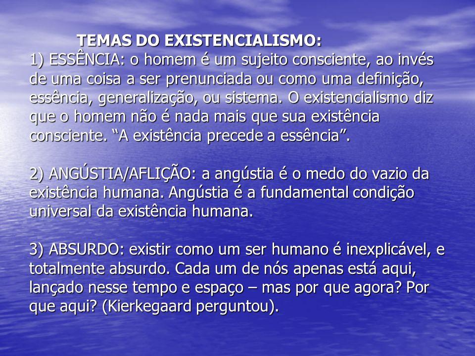 TEMAS DO EXISTENCIALISMO: 1) ESSÊNCIA: o homem é um sujeito consciente, ao invés de uma coisa a ser prenunciada ou como uma definição, essência, gener
