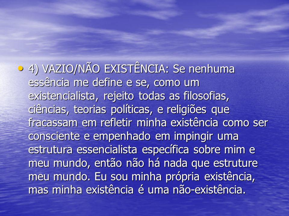 4) VAZIO/NÃO EXISTÊNCIA: Se nenhuma essência me define e se, como um existencialista, rejeito todas as filosofias, ciências, teorias políticas, e reli