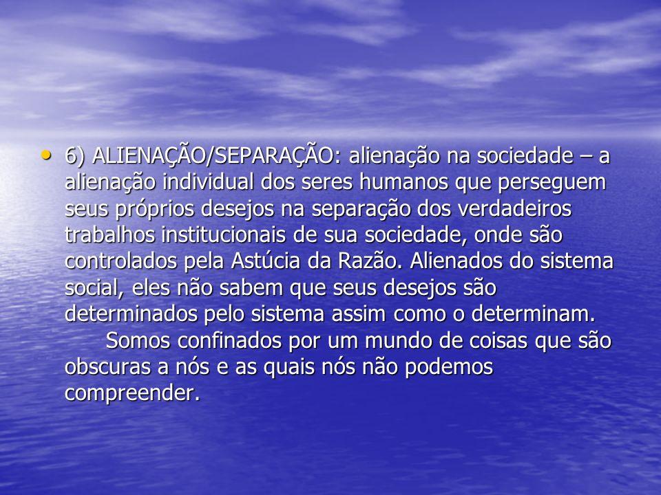 6) ALIENAÇÃO/SEPARAÇÃO: alienação na sociedade – a alienação individual dos seres humanos que perseguem seus próprios desejos na separação dos verdade