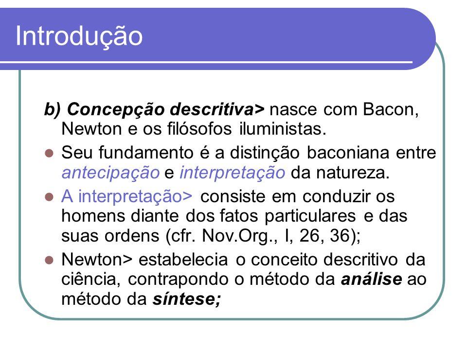 Introdução b) Concepção descritiva> nasce com Bacon, Newton e os filósofos iluministas. Seu fundamento é a distinção baconiana entre antecipação e int