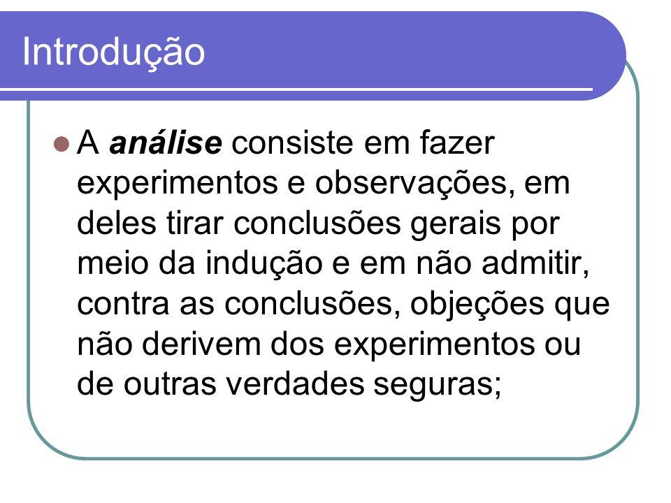 Introdução A análise consiste em fazer experimentos e observações, em deles tirar conclusões gerais por meio da indução e em não admitir, contra as co