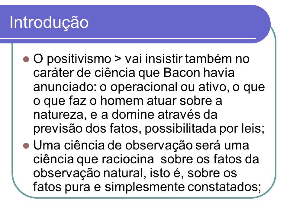 Introdução O positivismo > vai insistir também no caráter de ciência que Bacon havia anunciado: o operacional ou ativo, o que o que faz o homem atuar