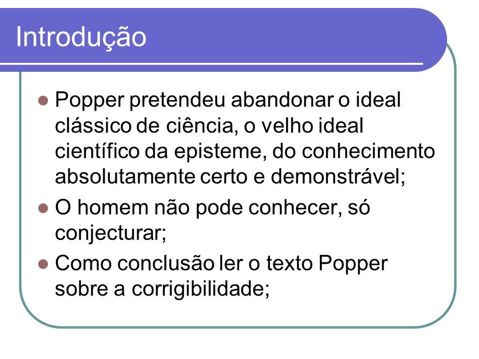 Introdução Popper pretendeu abandonar o ideal clássico de ciência, o velho ideal científico da episteme, do conhecimento absolutamente certo e demonst