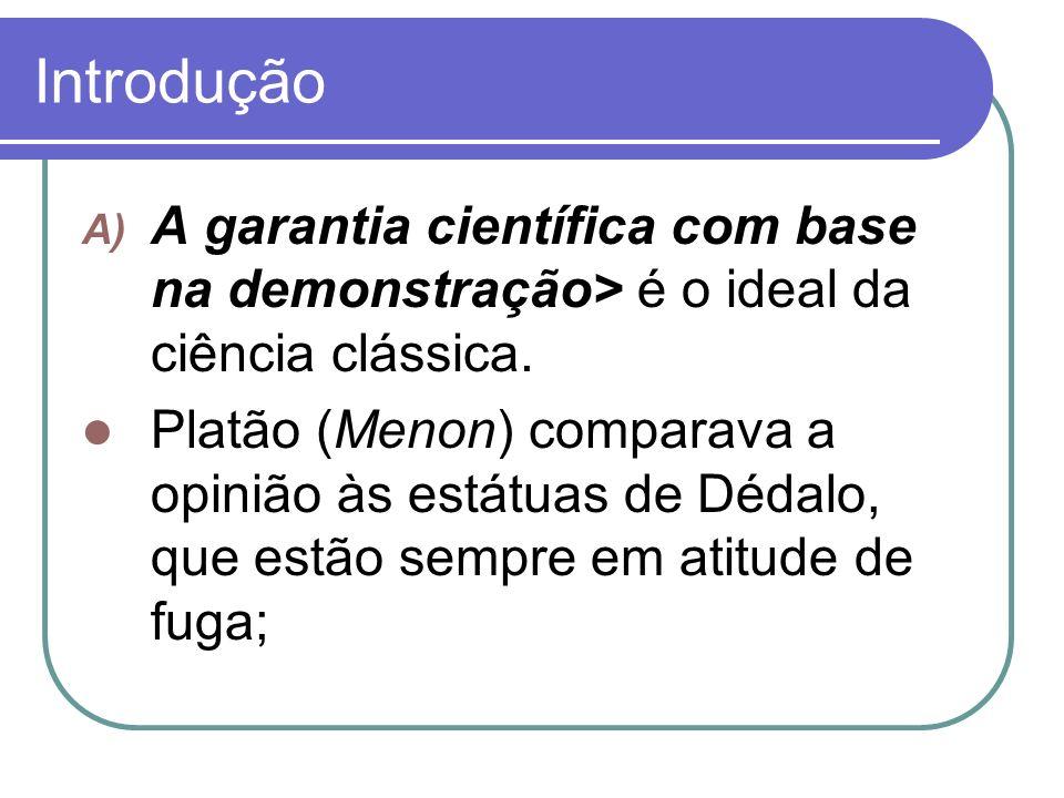 Introdução A) A garantia científica com base na demonstração> é o ideal da ciência clássica. Platão (Menon) comparava a opinião às estátuas de Dédalo,