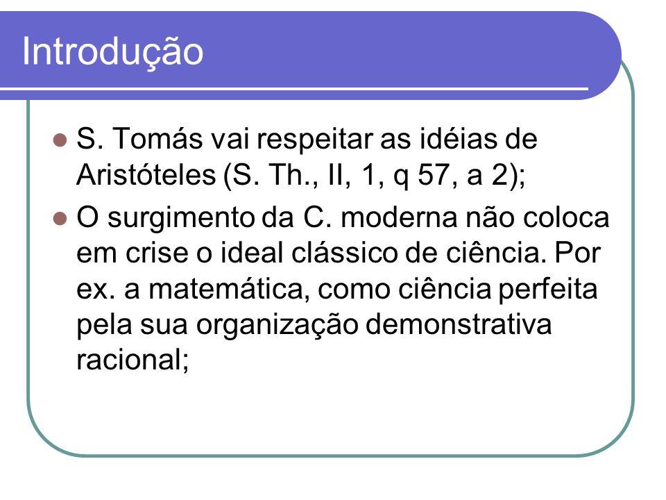 Introdução S. Tomás vai respeitar as idéias de Aristóteles (S. Th., II, 1, q 57, a 2); O surgimento da C. moderna não coloca em crise o ideal clássico