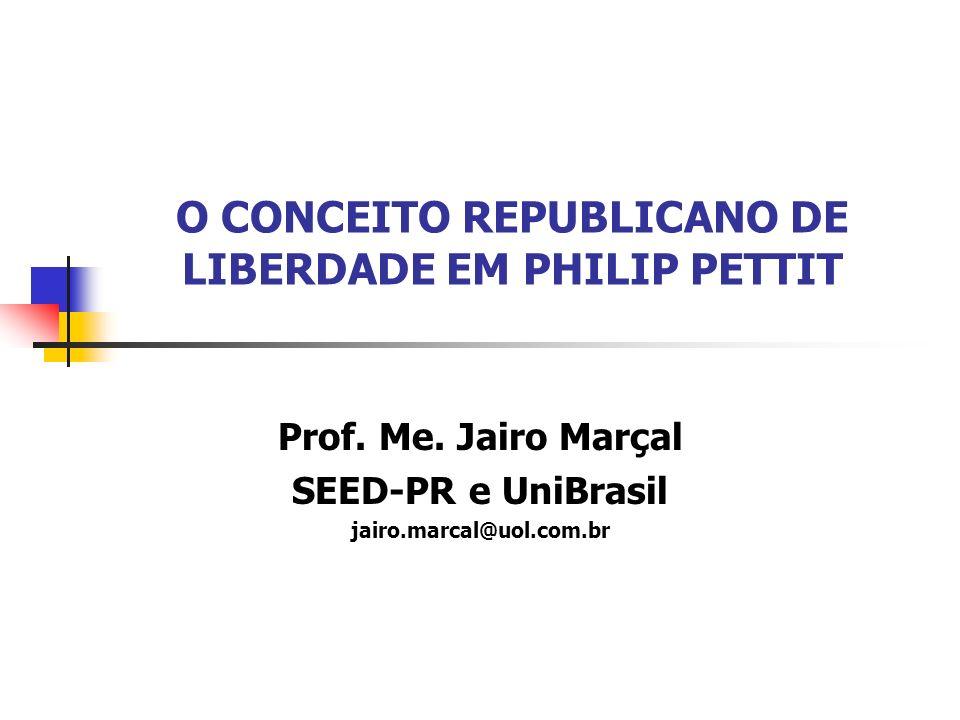 O CONCEITO REPUBLICANO DE LIBERDADE EM PHILIP PETTIT Prof. Me. Jairo Marçal SEED-PR e UniBrasil jairo.marcal@uol.com.br