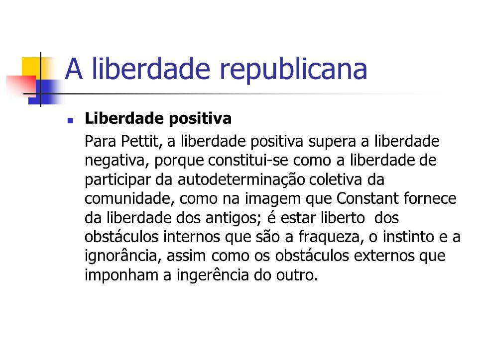 A liberdade republicana Liberdade positiva Para Pettit, a liberdade positiva supera a liberdade negativa, porque constitui-se como a liberdade de part