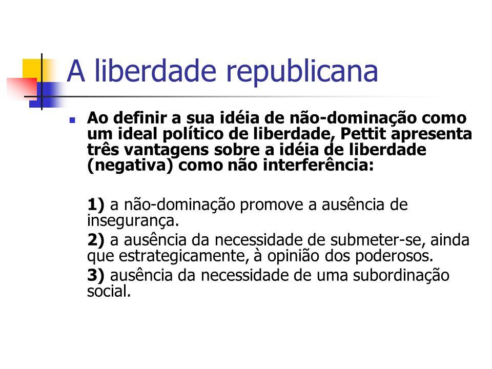 A liberdade republicana Ao definir a sua idéia de não-dominação como um ideal político de liberdade, Pettit apresenta três vantagens sobre a idéia de