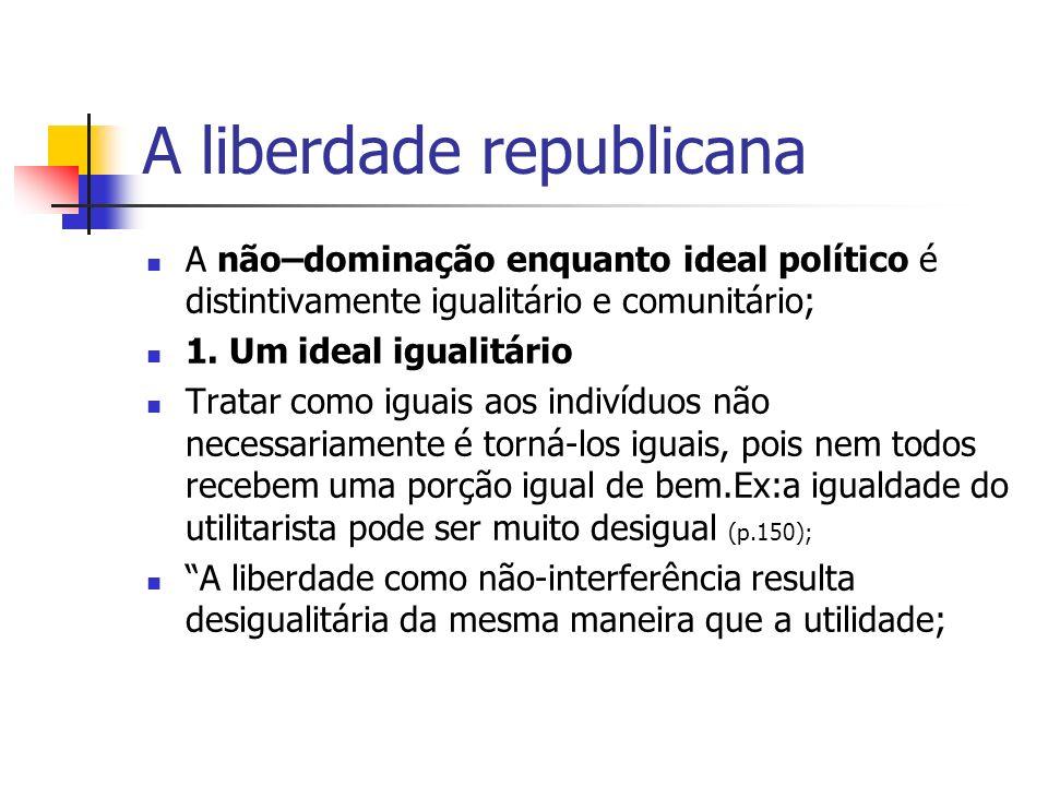 A liberdade republicana A não–dominação enquanto ideal político é distintivamente igualitário e comunitário; 1. Um ideal igualitário Tratar como iguai
