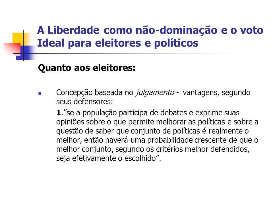 A Liberdade como não-dominação e o voto Ideal para eleitores e políticos Quanto aos eleitores: Concepção baseada no julgamento - vantagens, segundo se