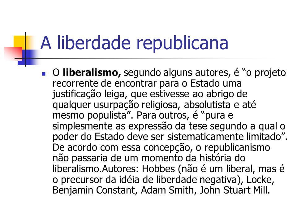 A liberdade republicana O liberalismo, segundo alguns autores, é o projeto recorrente de encontrar para o Estado uma justificação leiga, que estivesse