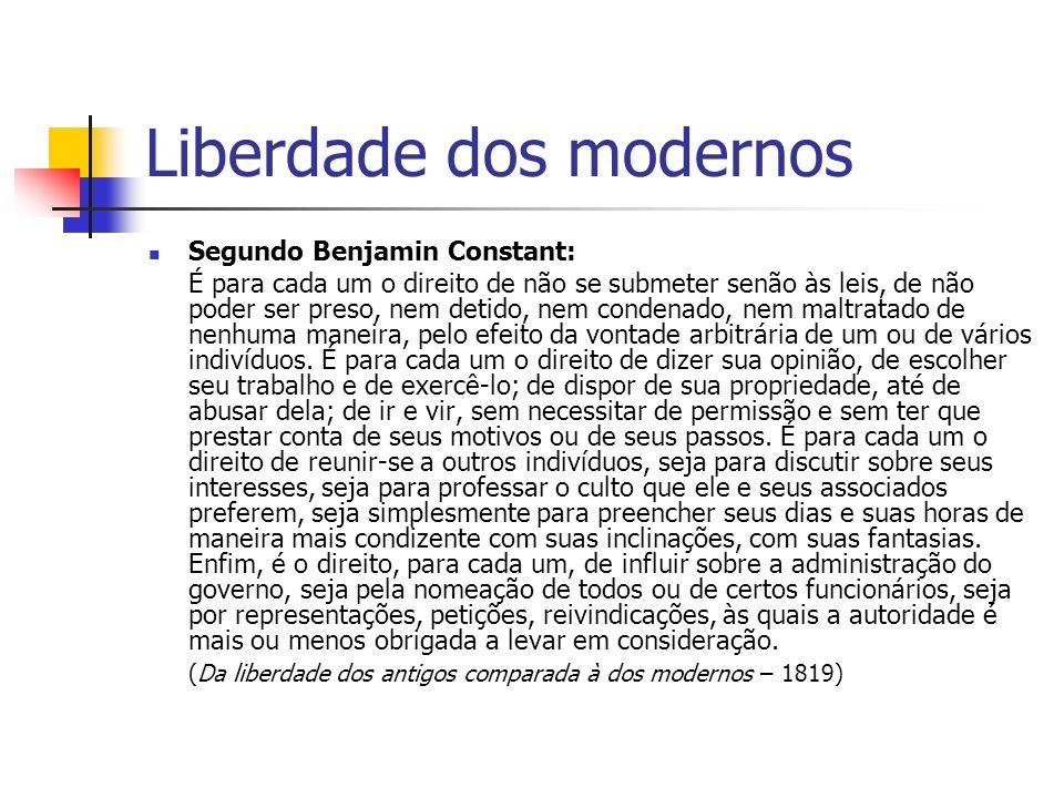 Liberdade dos modernos Segundo Benjamin Constant: É para cada um o direito de não se submeter senão às leis, de não poder ser preso, nem detido, nem c