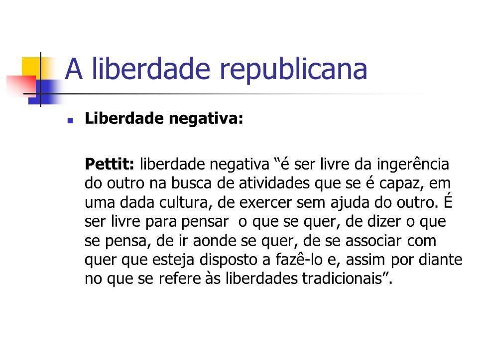 A liberdade republicana Liberdade negativa: Pettit: liberdade negativa é ser livre da ingerência do outro na busca de atividades que se é capaz, em um
