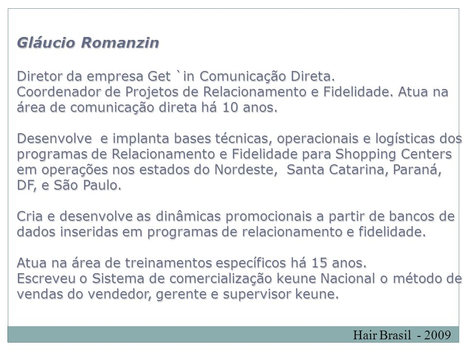 Hair Brasil - 2009 Gláucio Romanzin Diretor da empresa Get `in Comunicação Direta. Coordenador de Projetos de Relacionamento e Fidelidade. Atua na áre
