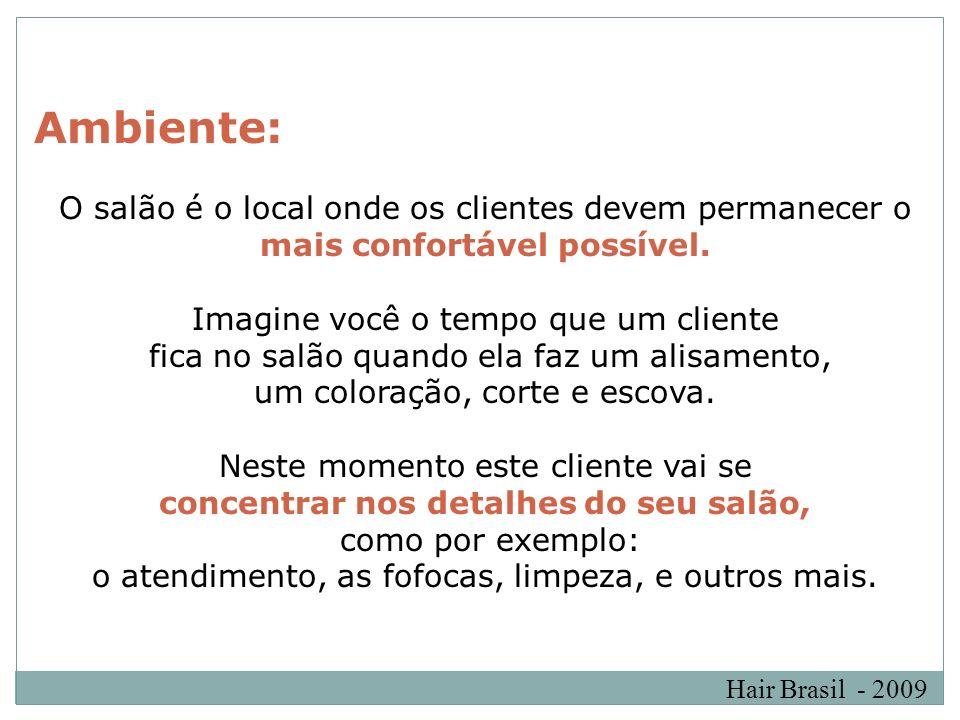 Hair Brasil - 2009 Ambiente: O salão é o local onde os clientes devem permanecer o mais confortável possível. Imagine você o tempo que um cliente fica