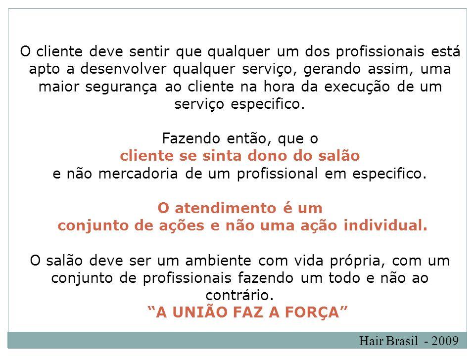 Hair Brasil - 2009 O cliente deve sentir que qualquer um dos profissionais está apto a desenvolver qualquer serviço, gerando assim, uma maior seguranç
