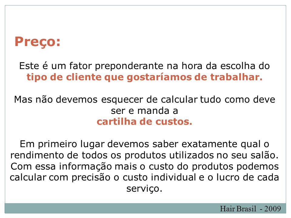 Hair Brasil - 2009 Preço: Este é um fator preponderante na hora da escolha do tipo de cliente que gostaríamos de trabalhar. Mas não devemos esquecer d