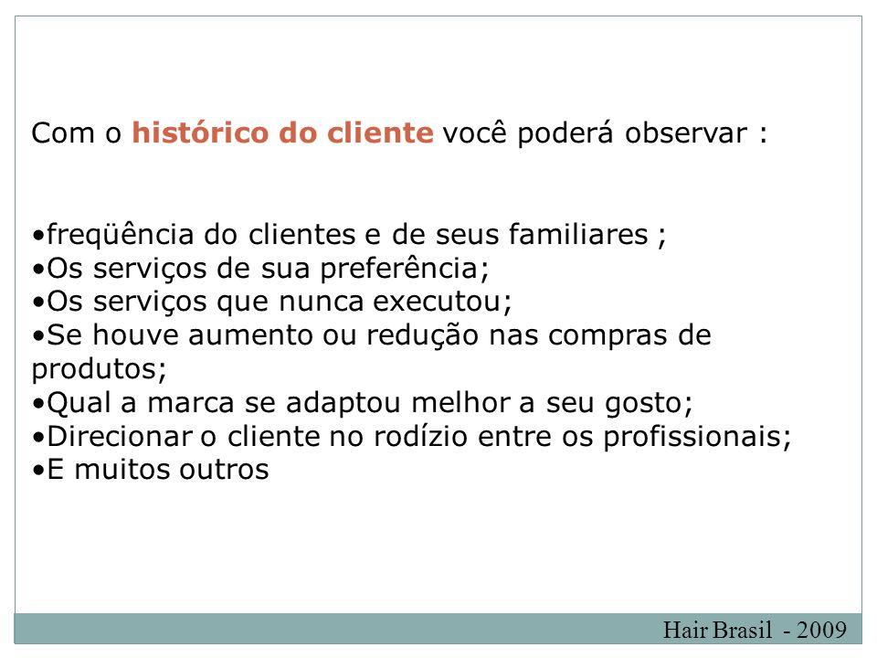 Hair Brasil - 2009 Com o histórico do cliente você poderá observar : freqüência do clientes e de seus familiares ; Os serviços de sua preferência; Os