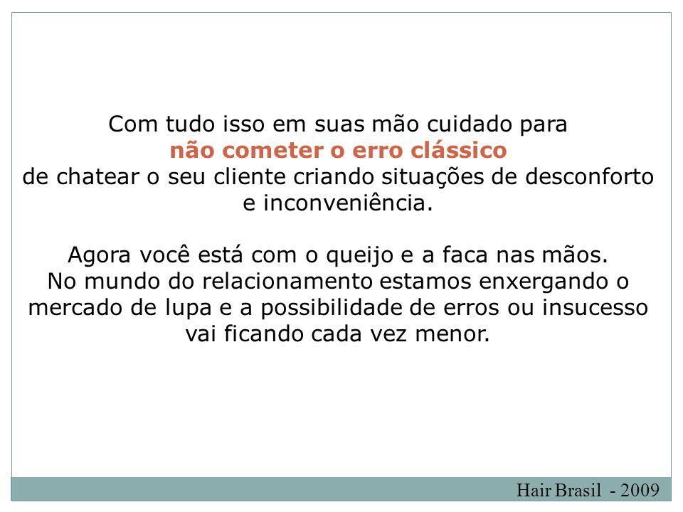 Hair Brasil - 2009 Com tudo isso em suas mão cuidado para não cometer o erro clássico de chatear o seu cliente criando situações de desconforto e inco