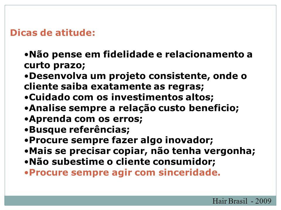 Hair Brasil - 2009 Dicas de atitude: Não pense em fidelidade e relacionamento a curto prazo; Desenvolva um projeto consistente, onde o cliente saiba e