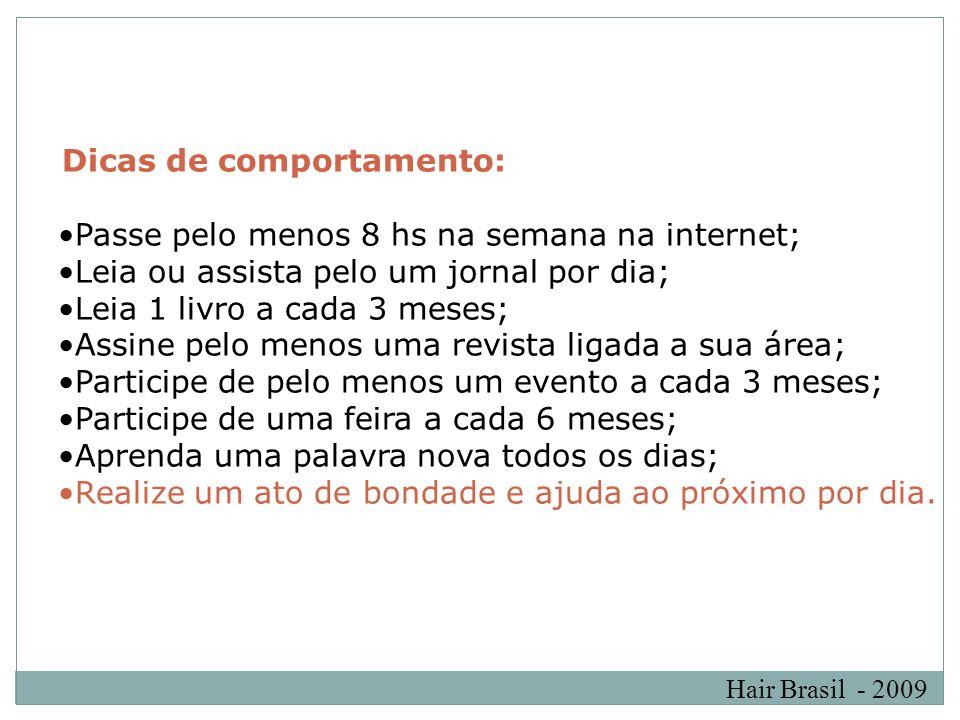 Hair Brasil - 2009 Dicas de comportamento: Passe pelo menos 8 hs na semana na internet; Leia ou assista pelo um jornal por dia; Leia 1 livro a cada 3