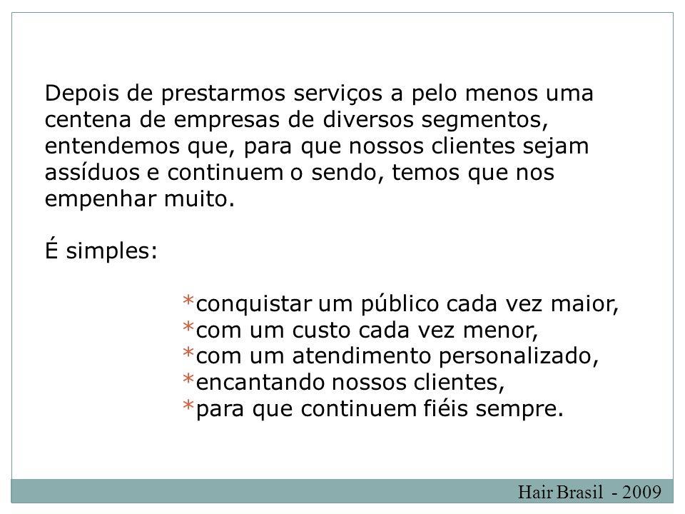 Hair Brasil - 2009 Depois de prestarmos serviços a pelo menos uma centena de empresas de diversos segmentos, entendemos que, para que nossos clientes