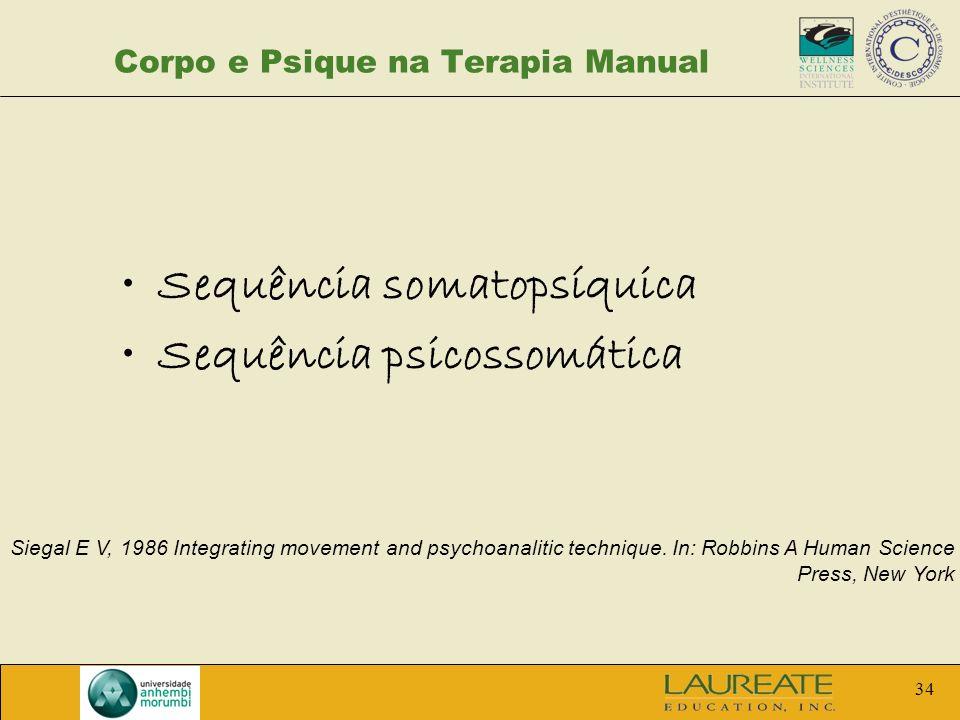 34 Corpo e Psique na Terapia Manual Sequência somatopsíquica Sequência psicossomática Siegal E V, 1986 Integrating movement and psychoanalitic techniq