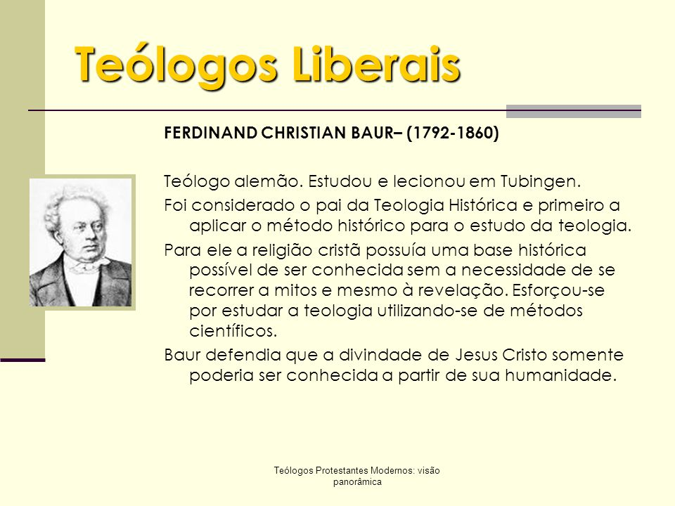 Teólogos Protestantes Modernos: visão panorâmica Teólogos Liberais FERDINAND CHRISTIAN BAUR– (1792-1860) Teólogo alemão. Estudou e lecionou em Tubinge