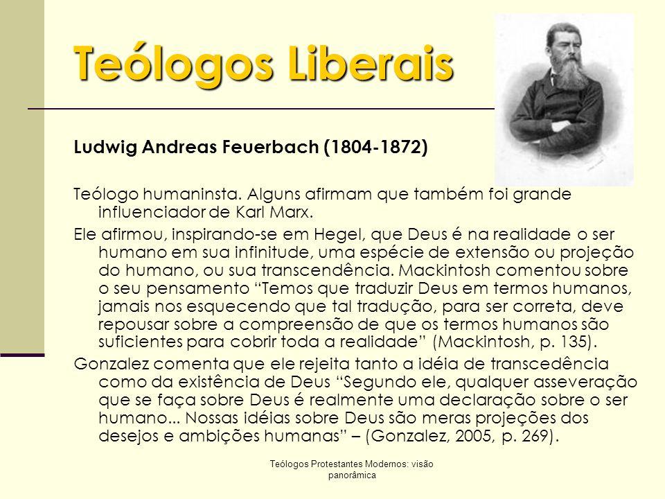 Teólogos Protestantes Modernos: visão panorâmica Teólogos Liberais Ludwig Andreas Feuerbach (1804-1872) Teólogo humaninsta. Alguns afirmam que também