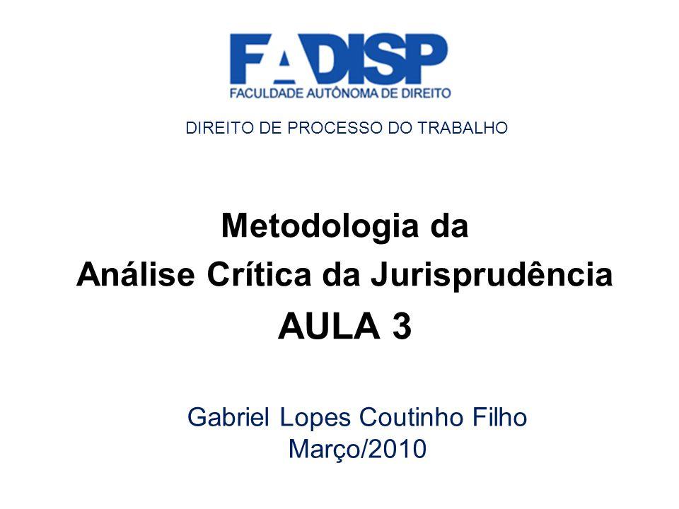Metodologia da Análise Crítica da Jurisprudência AULA 3 Gabriel Lopes Coutinho Filho Março/2010 DIREITO DE PROCESSO DO TRABALHO