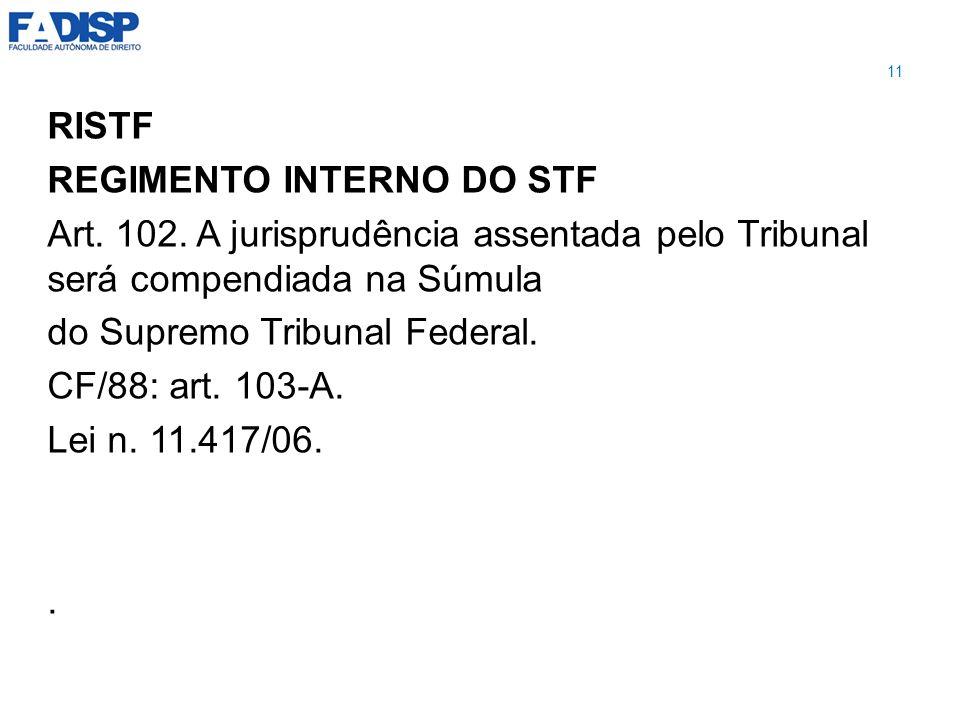 RISTF REGIMENTO INTERNO DO STF Art. 102. A jurisprudência assentada pelo Tribunal será compendiada na Súmula do Supremo Tribunal Federal. CF/88: art.