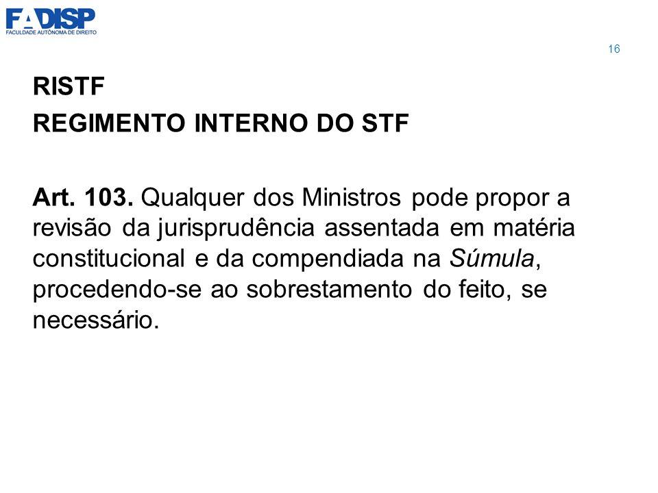RISTF REGIMENTO INTERNO DO STF Art. 103. Qualquer dos Ministros pode propor a revisão da jurisprudência assentada em matéria constitucional e da compe