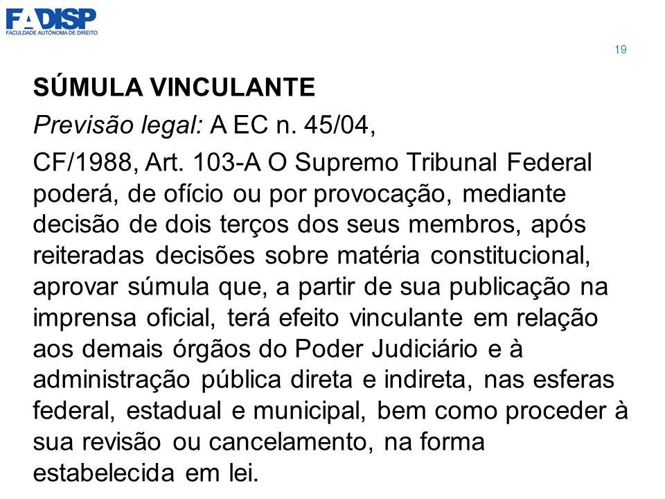 SÚMULA VINCULANTE Previsão legal: A EC n. 45/04, CF/1988, Art. 103-A O Supremo Tribunal Federal poderá, de ofício ou por provocação, mediante decisão
