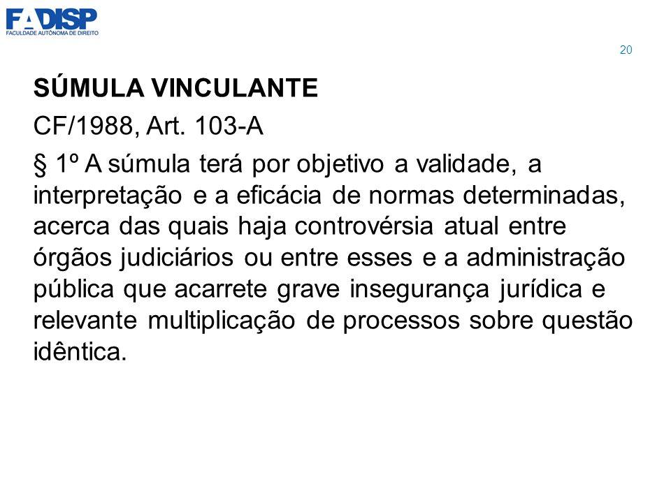 SÚMULA VINCULANTE CF/1988, Art. 103-A § 1º A súmula terá por objetivo a validade, a interpretação e a eficácia de normas determinadas, acerca das quai