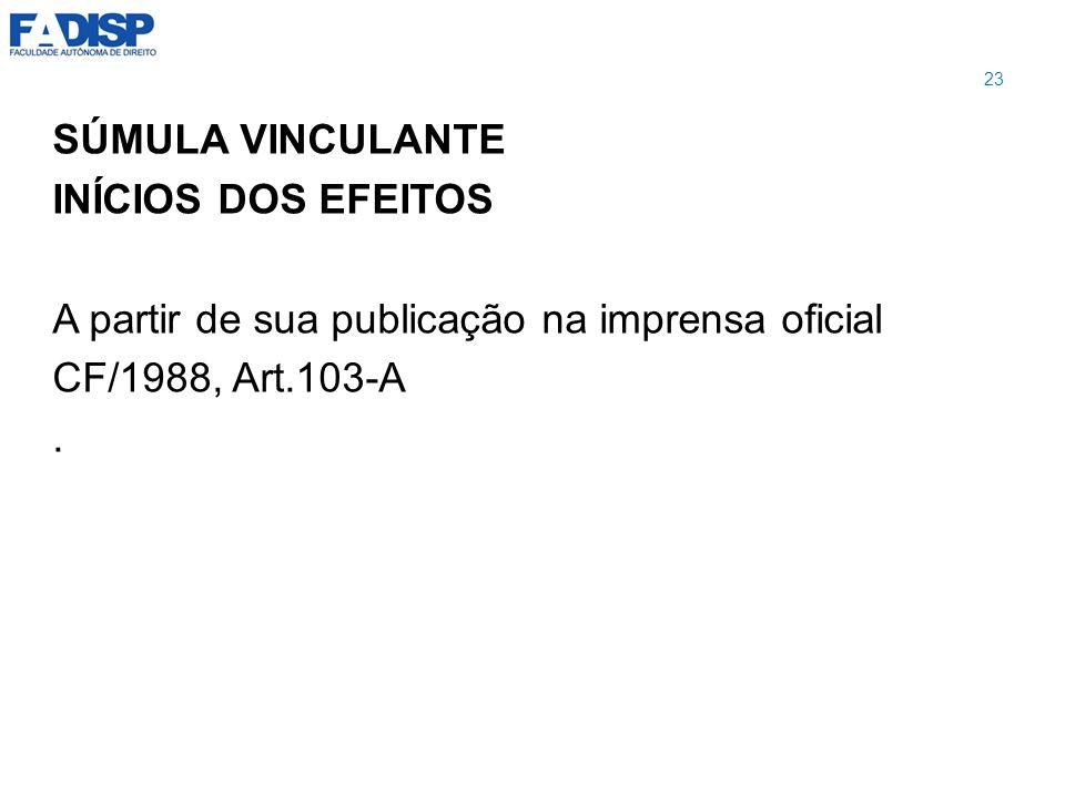 SÚMULA VINCULANTE INÍCIOS DOS EFEITOS A partir de sua publicação na imprensa oficial CF/1988, Art.103-A. 23