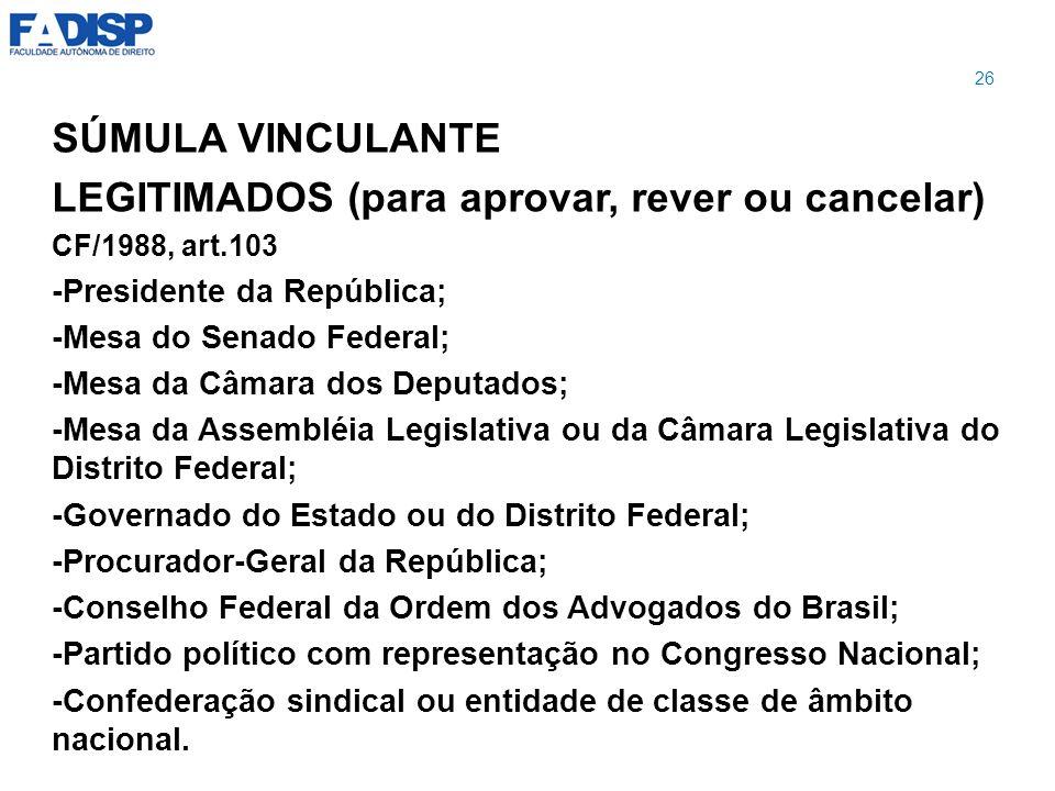 SÚMULA VINCULANTE LEGITIMADOS (para aprovar, rever ou cancelar) CF/1988, art.103 -Presidente da República; -Mesa do Senado Federal; -Mesa da Câmara do