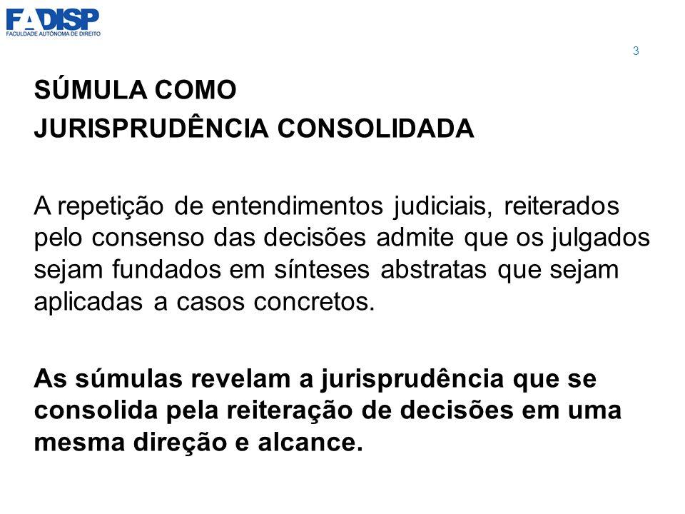 SÚMULA COMO JURISPRUDÊNCIA CONSOLIDADA A repetição de entendimentos judiciais, reiterados pelo consenso das decisões admite que os julgados sejam fund