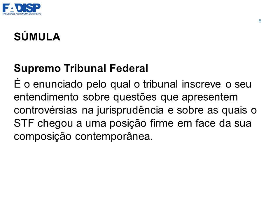 SÚMULA Supremo Tribunal Federal É o enunciado pelo qual o tribunal inscreve o seu entendimento sobre questões que apresentem controvérsias na jurispru