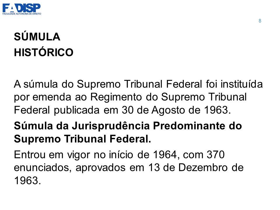 SÚMULA HISTÓRICO A súmula do Supremo Tribunal Federal foi instituída por emenda ao Regimento do Supremo Tribunal Federal publicada em 30 de Agosto de