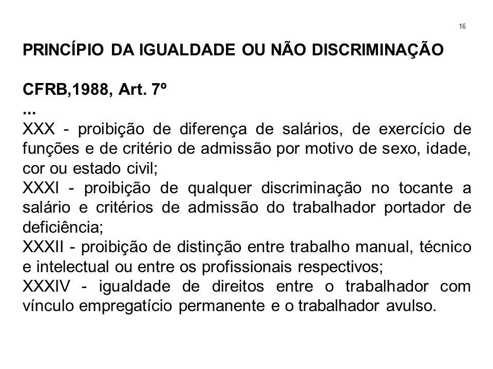 PRINCÍPIO DA IGUALDADE OU NÃO DISCRIMINAÇÃO CFRB,1988, Art. 7º... XXX - proibição de diferença de salários, de exercício de funções e de critério de a