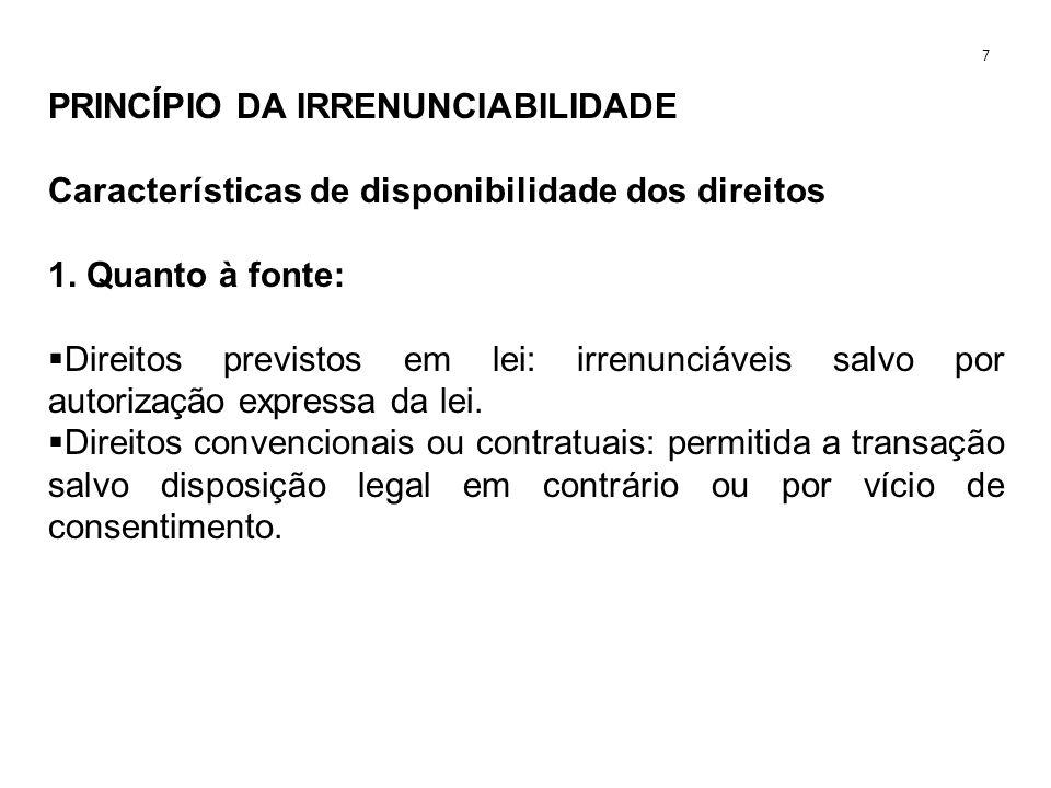 PRINCÍPIO DA IRRENUNCIABILIDADE Características de disponibilidade dos direitos 1. Quanto à fonte: Direitos previstos em lei: irrenunciáveis salvo por