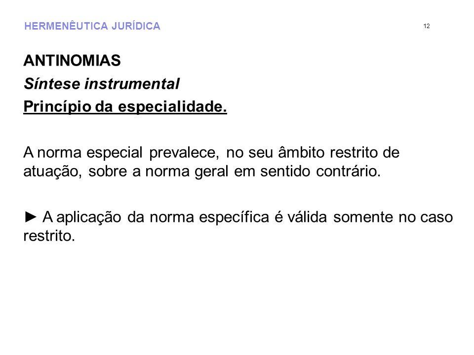 HERMENÊUTICA JURÍDICA ANTINOMIAS Síntese instrumental Princípio da especialidade. A norma especial prevalece, no seu âmbito restrito de atuação, sobre