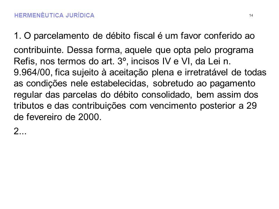 HERMENÊUTICA JURÍDICA 1. O parcelamento de débito fiscal é um favor conferido ao contribuinte. Dessa forma, aquele que opta pelo programa Refis, nos t