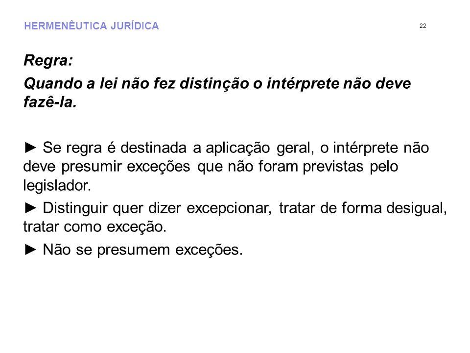HERMENÊUTICA JURÍDICA Regra: Quando a lei não fez distinção o intérprete não deve fazê-la. Se regra é destinada a aplicação geral, o intérprete não de