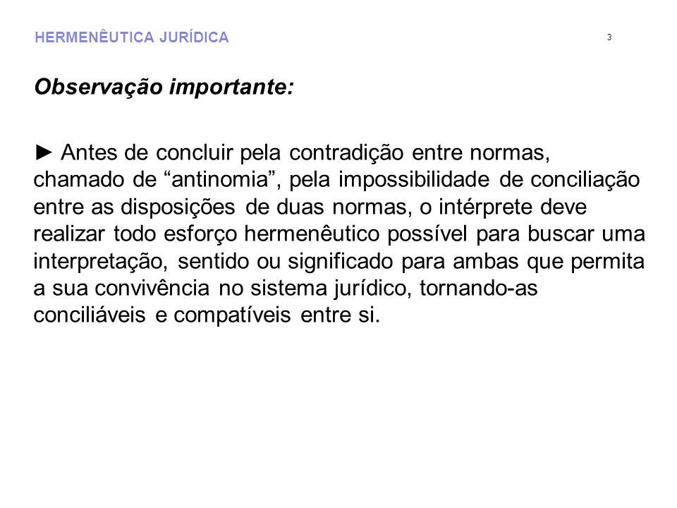 HERMENÊUTICA JURÍDICA Observação importante: Antes de concluir pela contradição entre normas, chamado de antinomia, pela impossibilidade de conciliaçã