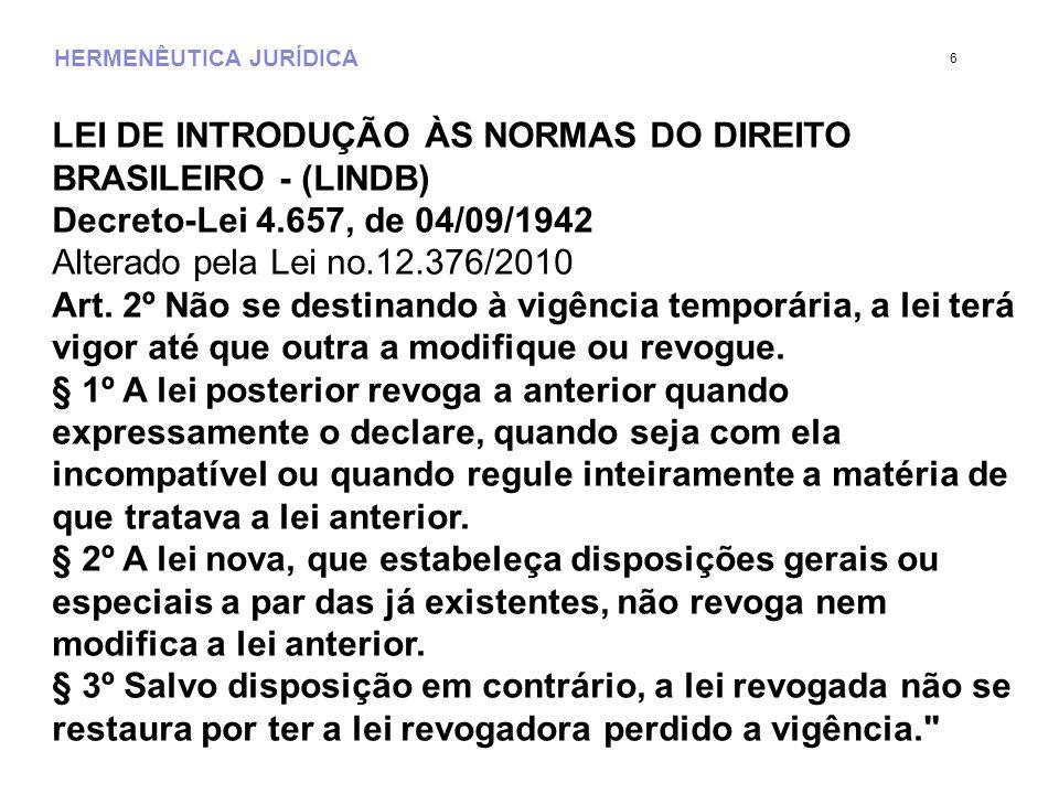 HERMENÊUTICA JURÍDICA LEI DE INTRODUÇÃO ÀS NORMAS DO DIREITO BRASILEIRO - (LINDB) Decreto-Lei 4.657, de 04/09/1942 Alterado pela Lei no.12.376/2010 Ar