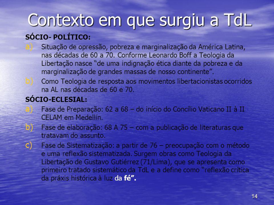 14 Contexto em que surgiu a TdL SÓCIO- POLÍTICO: a) a) Situação de opressão, pobreza e marginalização da América Latina, nas décadas de 60 a 70.