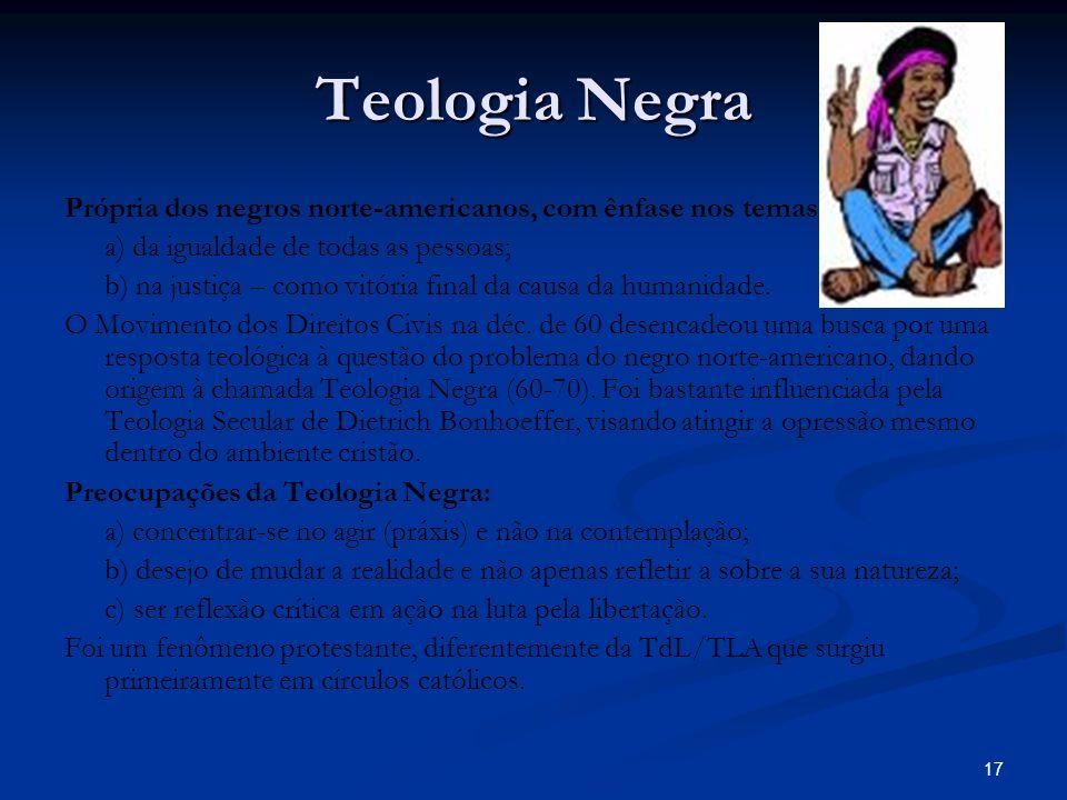 17 Teologia Negra Própria dos negros norte-americanos, com ênfase nos temas: a) da igualdade de todas as pessoas; b) na justiça – como vitória final da causa da humanidade.