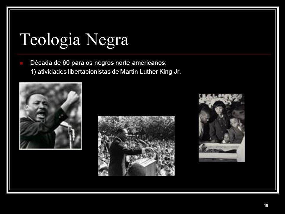 18 Teologia Negra Década de 60 para os negros norte-americanos: 1) atividades libertacionistas de Martin Luther King Jr.