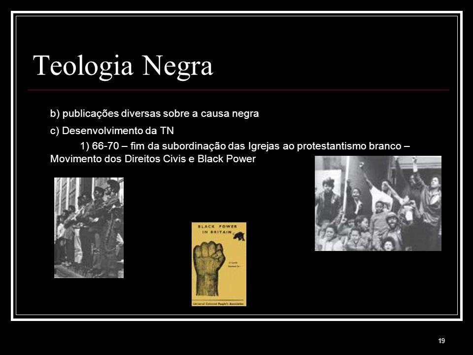 19 Teologia Negra b) publicações diversas sobre a causa negra c) Desenvolvimento da TN 1) 66-70 – fim da subordinação das Igrejas ao protestantismo branco – Movimento dos Direitos Civis e Black Power